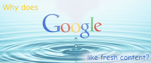 Why does Google like fresh content?
